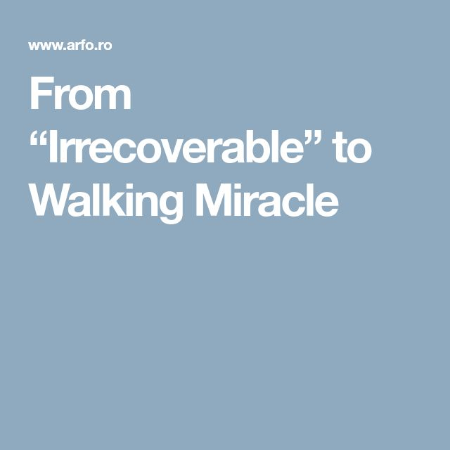 """From """"Irrecoverable"""" to Walking Miracle"""