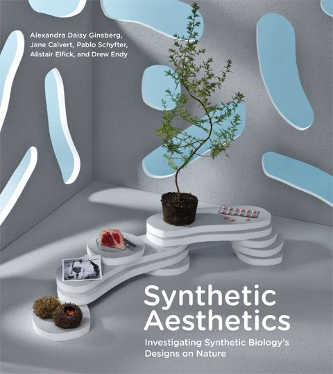 Synthetic Aesthetics - Investigating Synthetic Biology's Designs on Nature  by Alexandra Daisy Ginsberg, Jane Calvert , Pablo Schyfter , Alistair Elfick and Drew Endy