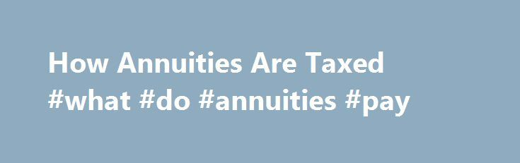 How Annuities Are Taxed #what #do #annuities #pay http://santa-ana.remmont.com/how-annuities-are-taxed-what-do-annuities-pay/  # How Annuities Are Taxed I enjoyed your article Guaranteed Income for Life. Now I'm wondering how annuities are taxed. Can I buy an annuity with funds in my IRA? And what if I use after-tax dollars in a nonretirement account — is a portion of each payment considered a return of principal? The tax rules vary based on the type of annuity and how you take the money…