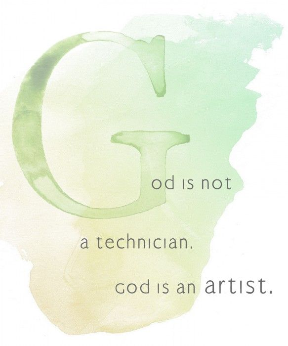 God is not a technician. God is an artist.