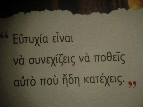 "greek quotes.. ""hapiness is to keep desiring, what you already have"""