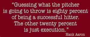"""""""Guessing what the pitcher is going to throw is eighty percent of being a successful hitter. The other twenty percent is just execution."""" Hank Aaron"""