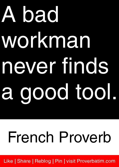 A bad workman never finds a good tool. - French Proverb #proverbs #quotes