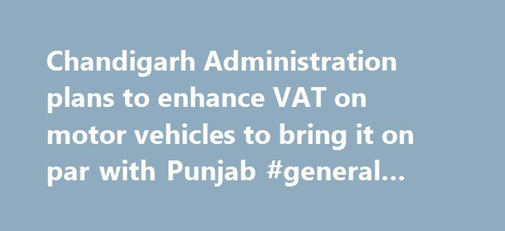 Chandigarh Administration plans to enhance VAT on motor vehicles to bring it on par with Punjab #general #car #insurance http://car.remmont.com/chandigarh-administration-plans-to-enhance-vat-on-motor-vehicles-to-bring-it-on-par-with-punjab-general-car-insurance/  #cars on finance # Chandigarh Administration plans to enhance VAT on motor vehicles to bring it on par with Punjab The Indian Express Wednesday 2 December 2015 CITY RESIDENTS should brace themselves to dig deeper into their pockets…