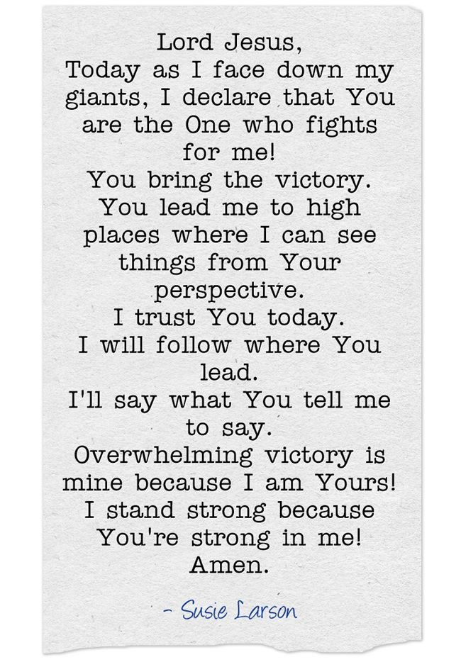Lord Jesus, Today as I face down my giants, I declare that You are the One who fights for me! You bring the victory. You lead me to high places where I can see things from Your perspective. I trust You today. I will follow where You lead. I'll say what You tell me to say. Overwhelming victory is mine because I am Yours! I stand strong because You're strong in me! Amen.