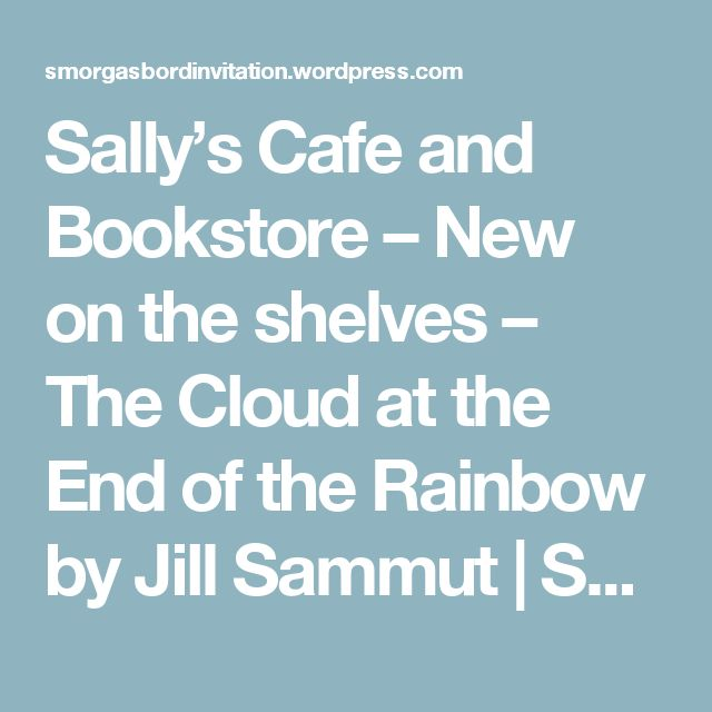 Sally's Cafe and Bookstore – New on the shelves – The Cloud at the End of the Rainbow by Jill Sammut | Smorgasbord – Variety is the spice of life