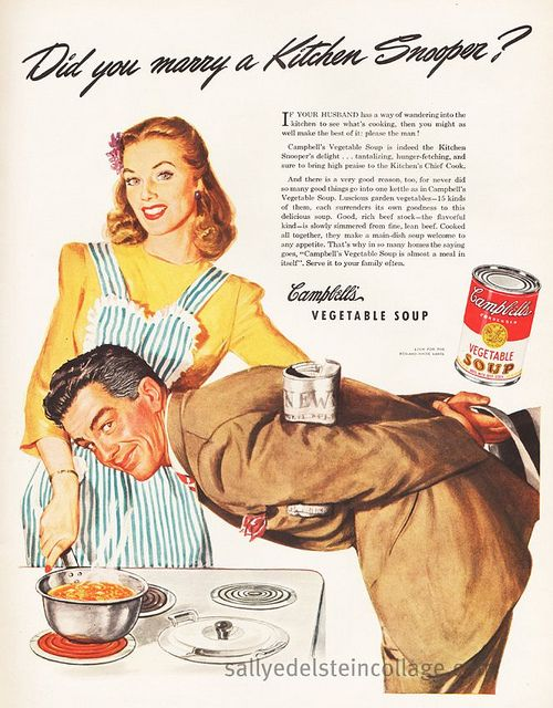"""Did you marry a Kitchen Snooper? If your husband has a way of wandering into the kitchen to see what's cooking, you might as well make the best of it - please the man!"" ~ With marriage, you have to make the best of things I guess. ~ Vintage 1944 Campbell's Vegetable Soup ad."