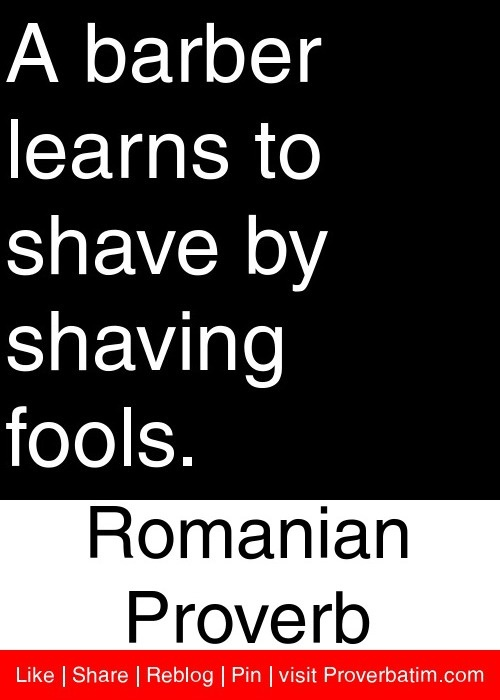 A barber learns to shave by shaving fools. - Romanian Proverb #proverbs #quotes