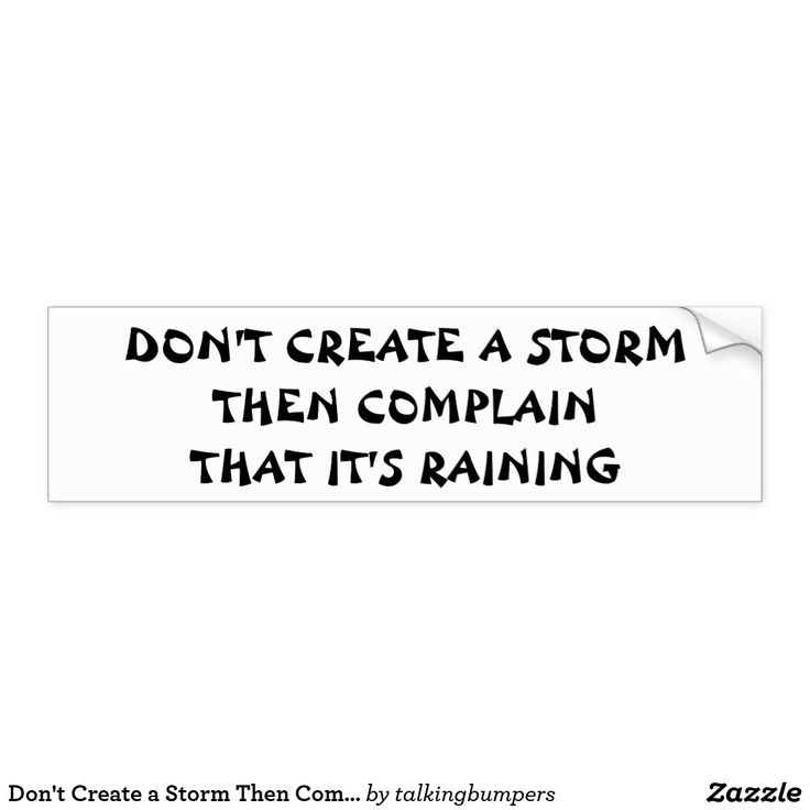 Dont create a storm then complain its raining bumper sticker