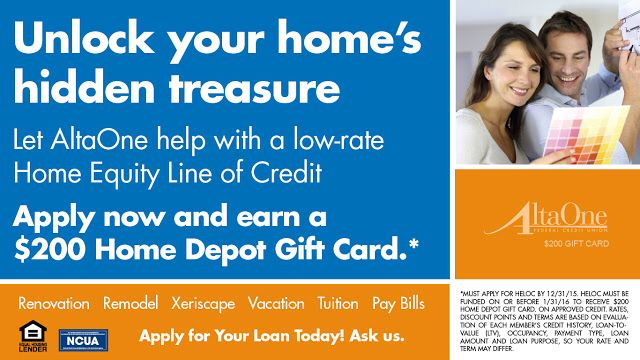 Every member who applies for a new Home Equity Line of Credit (HELOC) loan between July 1, 2015 and December 31, 2015, and gets approved with loan funding by January 31, 2016, will receive a $200 Home Depot gift card! See our website for more: https://altaone.org/personal/loans/Home-Equity