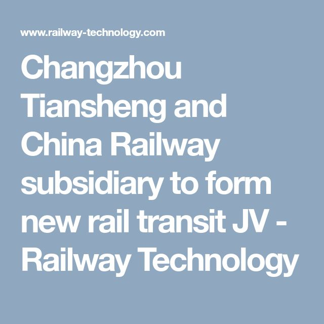 Changzhou Tiansheng and China Railway subsidiary to form new rail transit JV - Railway Technology