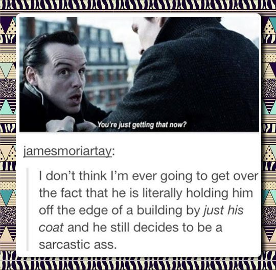 Moriarty always on the edge…sorry for the language. But this was the best.