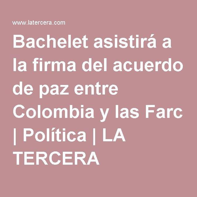 Bachelet asistirá a la firma del acuerdo de paz entre Colombia y las Farc | Política | LA TERCERA