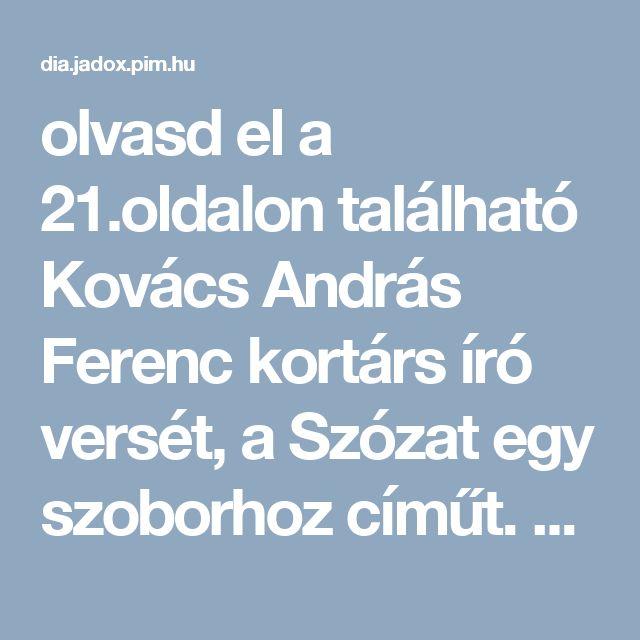 6. Olvasd el a 21.oldalon található Kovács András Ferenc kortárs író versét, a Szózat egy szoborhoz címűt. Keress hasonlóságokat, eltéréseket a Szózat szövege és e között!