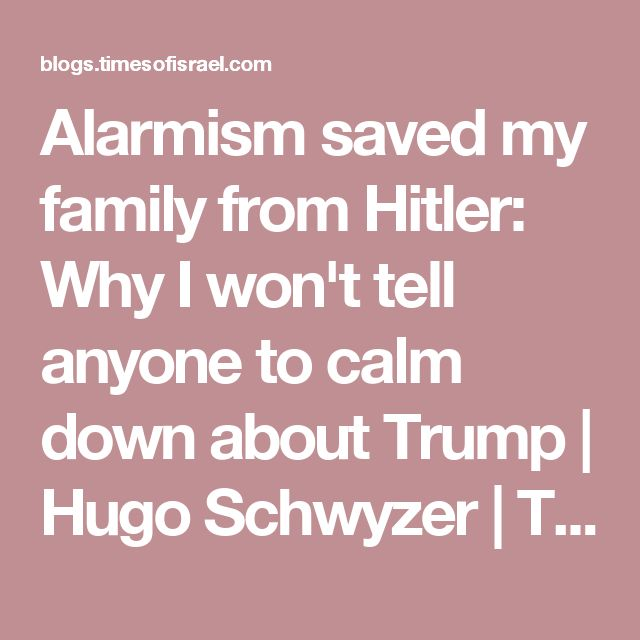 Alarmism saved my family from Hitler: Why I won't tell anyone to calm down about Trump | Hugo Schwyzer | The Blogs | The Times of Israel