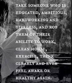 Take someone who is educated, ambitious, hard working and tireless, and rob them of the their ability to work, clean house, exercise, think clearly and ever feel awak or healthy again.Antonietta