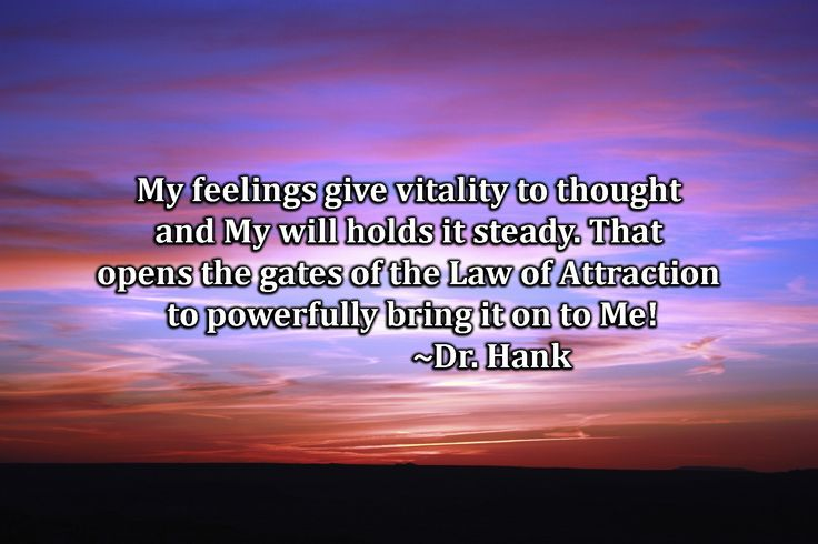 My feelings give vitality to thought and my will holds it steady. That opens the gates of the Law of Attraction to powerfully bring it on to me! Inspirational quote by Dr. Hank positive energy law of attraction qotd manifesting abundance hicks