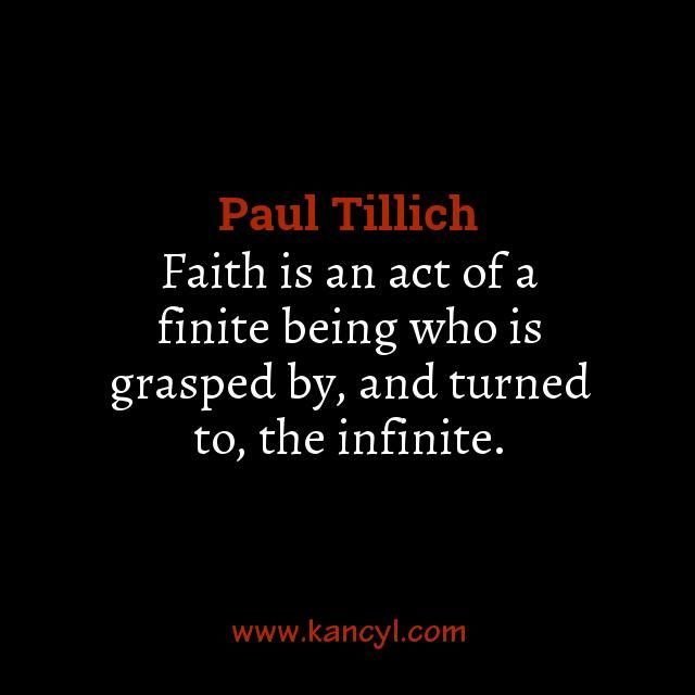 """""""Faith is an act of a finite being who is grasped by, and turned to, the infinite."""", Paul Tillich"""