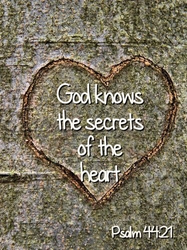 God would surely have known it, for He knows the secrets of every heart. - Psalm 44:21 NLT