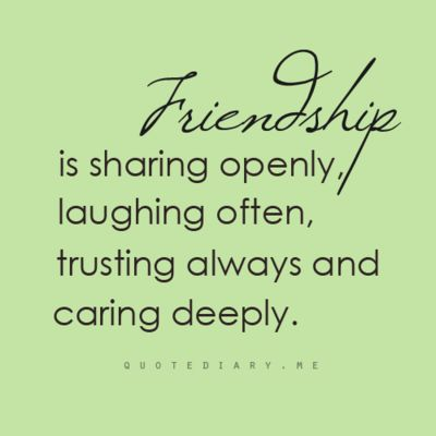 """Via QuoteDiary.me: """"Friendship is sharing openly, laughing often, trusting always and caring deeply."""""""