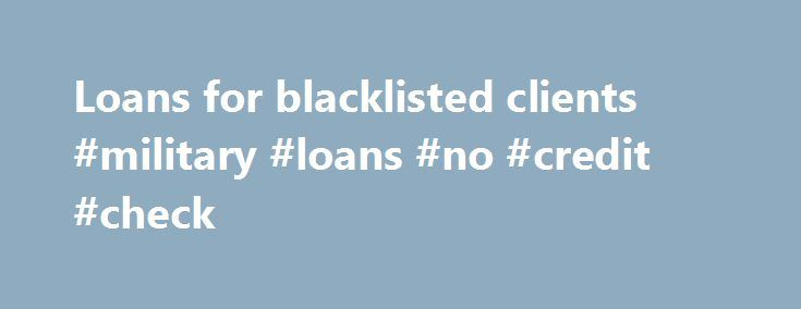 Loans for blacklisted clients #military #loans #no #credit #check http://loan-credit.nef2.com/loans-for-blacklisted-clients-military-loans-no-credit-check/  #loans for blacklisted # Loans For Blacklisted Clients September 25, 2013 | Posted in:Blacklisted Loans Being blacklisted does not mean you can t get any credit. At TA Consulting we can get you a loan even if you are listed on ITC whether you have judgements, defaults, garnishees, listed as a slow payer or if your credit score is too…