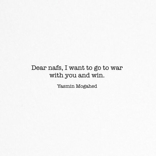 Dear nafs,  I want to go to war with you and win.   — Yasmin Mogahed