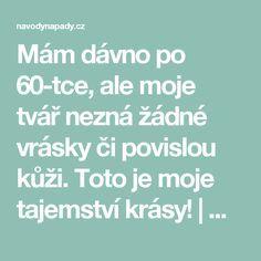 Mám dávno po 60-tce, ale moje tvář nezná žádné vrásky či povislou kůži. Toto je moje tajemství krásy! | Navodynapady.cz