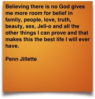 Believing there is no God gives me more room for belief in family, people, love, truth, beauty, sex, Jell-o and all the other things I can prove and that makes this the best life I will ever have. ~Penn Jillette. Love this thought! I could also add - not praying, but working for something...(Olga)
