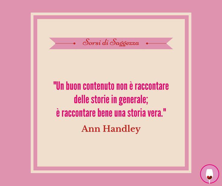 """#SorsiDiSaggezza """"Un buon contenuto non è raccontare delle storie in generale; è raccontare bene una storia vera."""" Ann Handley"""