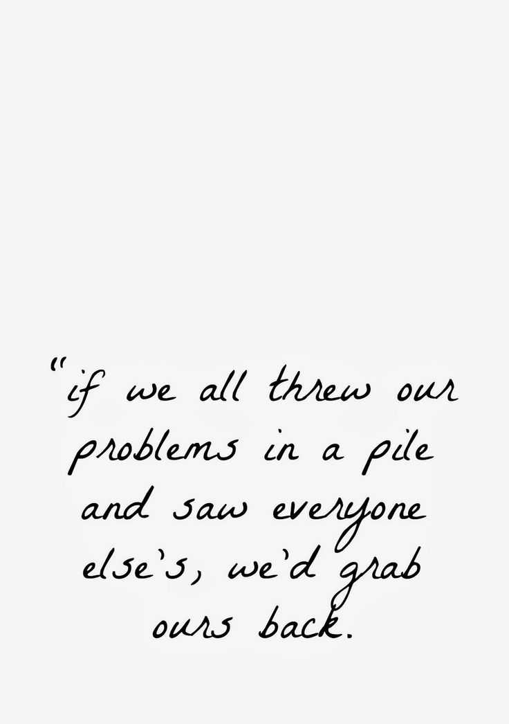 """if we all threw our problems in a pile and saw everyone else's, we'd grab ours back"" regina brett."