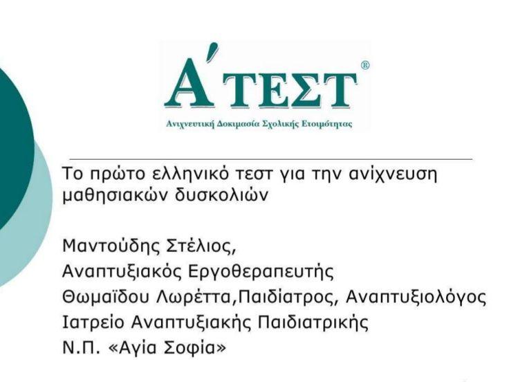 Το Α' ΤΕΣΤ είναι το πρώτο Ελληνικό Τεστ Σχολικής Ετοιμότητας που σταθμίστηκε σε 2000 φυσιολογικά παιδιά. Το Α' ΤΕΣΤ  Βραβεύτηκε από την Ελληνική Παιδιατρική Εταιρεία το 2008. Απευθύνεται σε όλα τα φυσιολογικά παιδιά που φοιτούν στο νηπιαγωγείο και πρόκειται να αρχίσουν το σχολείο.