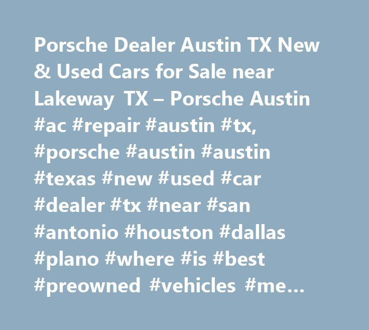 Porsche Dealer Austin TX New & Used Cars for Sale near Lakeway TX – Porsche Austin #ac #repair #austin #tx, #porsche #austin #austin #texas #new #used #car #dealer #tx #near #san #antonio #houston #dallas #plano #where #is #best #preowned #vehicles #me #auto #repair #service #maintenance #parts #find #car #truck #suv #van #finance #lease #specials #reviews #preapproved #tires #battery #brakes #oil #change #coupon…