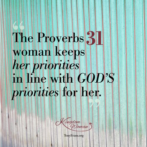 The Proverbs 31 woman keeps her priorities in line with God's priorities for her. - Tony Evans and Chrystal Evans Hurst #KingdomWoman TonyEvans.org ChrystalEvansHurst.com