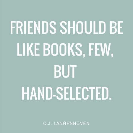 Friends should be like books, few, but hand-selected.   C.J. Langenhoven