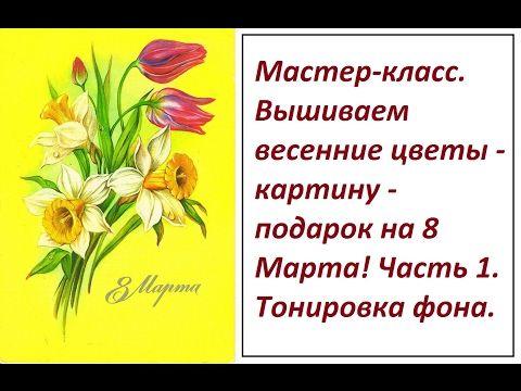 МК.  Вышиваем весенние цветы - картину - подарок на 8 Марта. Часть 1. Тонировка фона. - YouTube