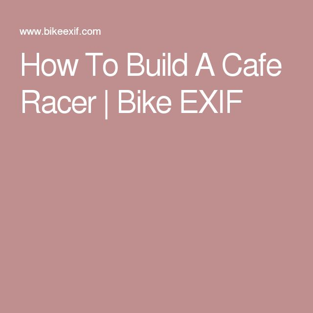 How To Build A Cafe Racer   Bike EXIF