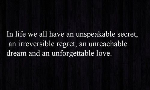 In life we have an unspeakable secret, an irreversible regret, an unreachable dream and an unforgettable love