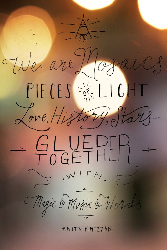 We are mosaics–pieces of light, love, history, stars–glued together with magic  music  words ~Anita Krizzan