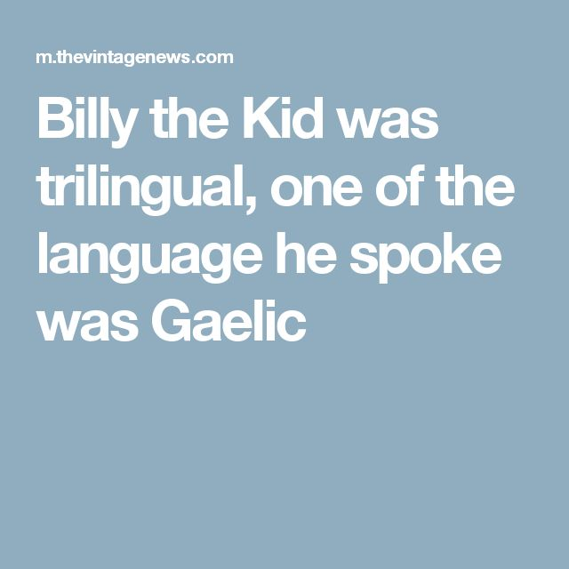 Billy the Kid was trilingual, one of the language he spoke was Gaelic