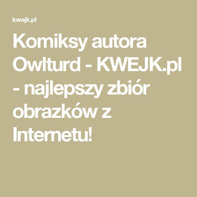 Komiksy autora Owlturd - KWEJK.pl - najlepszy zbiór obrazków z Internetu!