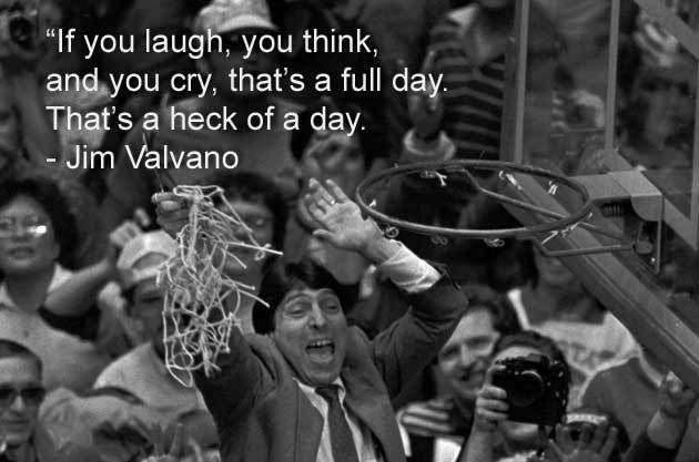 """If you laugh, you think, and you cry, that's a full day. Tag's the heck of a day."" Jim Valvano"