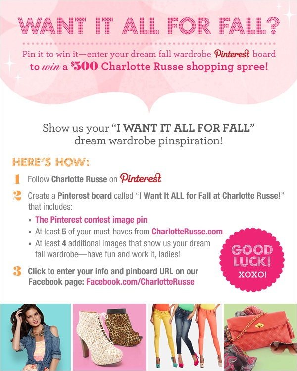 "Enter our Pinterest contest for the chance to win a 500 dollar shopping spree at Charlotte Russe! Follow CR on Pinterest, create a board called ""I Want it All for Fall with Charlotte Russe"", re-pin this, include at least 5 fall must-haves from charlotterusse.com and 4 more fall wardrobe inspiration pins, then head over to our Facebook page to enter your info. Complete rules at http://on.fb.me/MH5xXS. XOXO!"