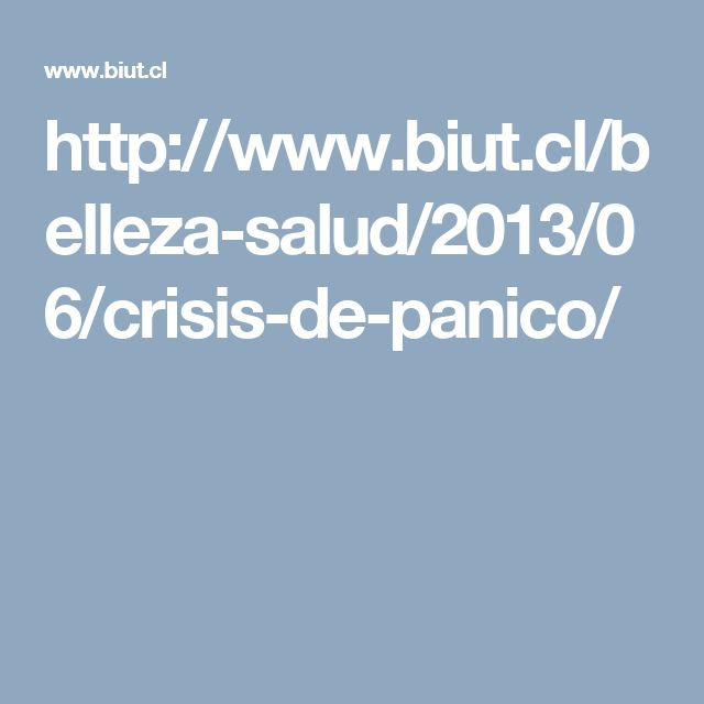 http://www.biut.cl/belleza-salud/2013/06/crisis-de-panico/