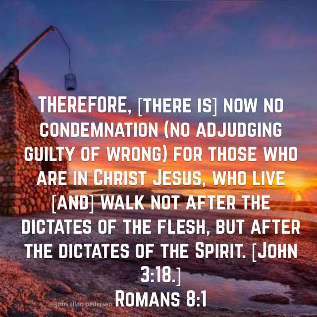 THEREFORE, [there is] now no condemnation (no adjudging guilty of wrong) for those who are in Christ Jesus, who live [and] walk not after the dictates of the flesh, but after the dictates of the Spirit. [John 3:18.] (Romans 8:1 AMP)Have a blessed day n Jesus Christ..May God bless you abundantly..