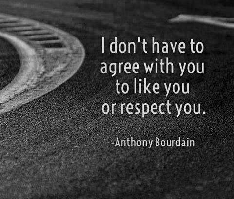 I respect many people that I don't agree with. It's normal to not agree on things at times.