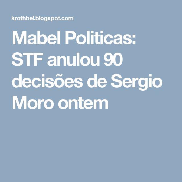 Mabel Politicas: STF anulou 90 decisões de Sergio Moro ontem