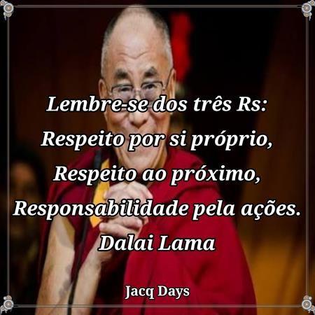 Lembre-se dos três Rs:Respeito por si próprio; Respeito ao próximo;Responsabilidade pelas ações. Dalai Lama