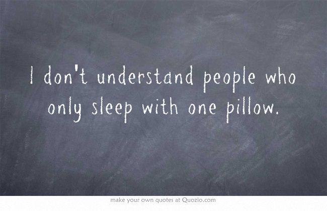 I don't understand people who only sleep with one pillow. I sleep with 6 pillows lol