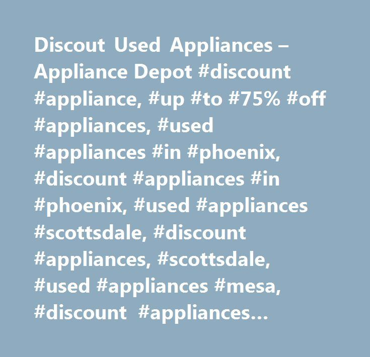 Discout Used Appliances – Appliance Depot #discount #appliance, #up #to #75% #off #appliances, #used #appliances #in #phoenix, #discount #appliances #in #phoenix, #used #appliances #scottsdale, #discount #appliances, #scottsdale, #used #appliances #mesa, #discount #appliances #mesa, #ussed #appliances #gilber, #discount #appliances #gilbert, #used #appliances, #used #appliances #chandler, #discount #appliances #chandler, #used #appliances #cave #creek, #discount #appliances #cave #creek…
