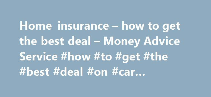Home insurance – how to get the best deal – Money Advice Service #how #to #get #the #best #deal #on #car #insurance http://virginia.nef2.com/home-insurance-how-to-get-the-best-deal-money-advice-service-how-to-get-the-best-deal-on-car-insurance/  # Home insurance – how to get the best deal Home insurance prices can vary widely, so taking time to shop around could save you a lot of money. Comparison sites are a great place to start, but the cheapest deal might not give you the right cover…